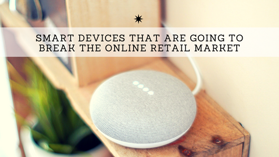 Smart Devices That Are Going To Break The Online Retail Market